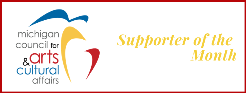 The Michigan Council for Arts and Cultural Affairsis Supporter of the Month!